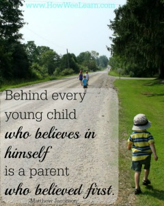 Behind every young child who believes in himself is a parent who believes first